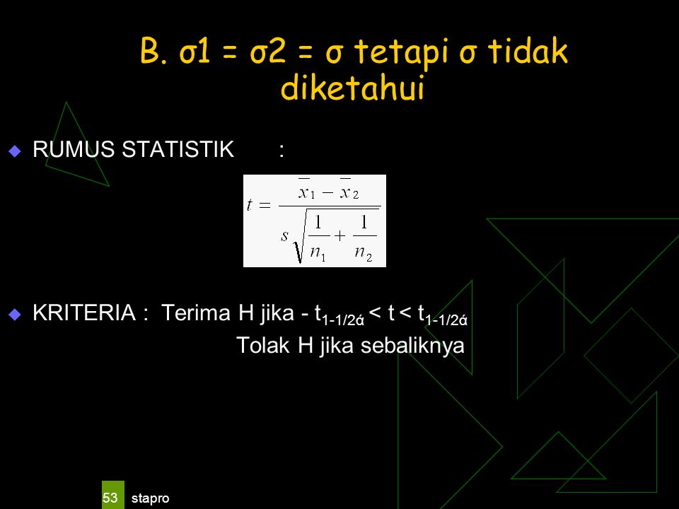 stapro 53 B. σ1 = σ2 = σ tetapi σ tidak diketahui  RUMUS STATISTIK:  KRITERIA: Terima H jika - t 1-1/2ά < t < t 1-1/2ά Tolak H jika sebaliknya