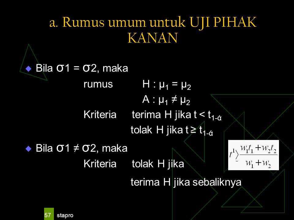 stapro 57 a. Rumus umum untuk UJI PIHAK KANAN  Bila σ 1 = σ 2, maka rumus H : μ 1 = μ 2 A : μ 1 ≠ μ 2 Kriteria terima H jika t < t 1-ά tolak H jika t