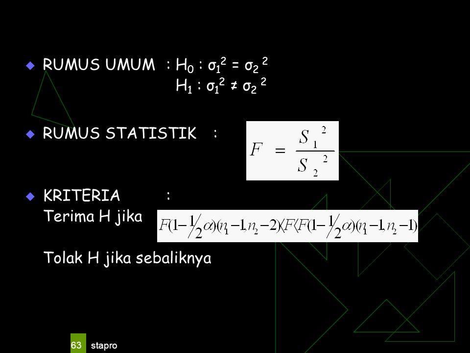 stapro 63  RUMUS UMUM: H 0 : σ 1 2 = σ 2 2 H 1 : σ 1 2 ≠ σ 2 2  RUMUS STATISTIK:  KRITERIA: Terima H jika Tolak H jika sebaliknya