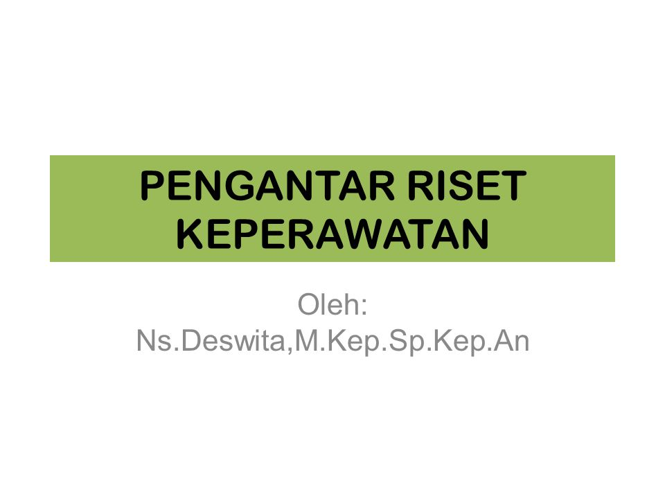 PENGANTAR RISET KEPERAWATAN Oleh: Ns.Deswita,M.Kep.Sp.Kep.An