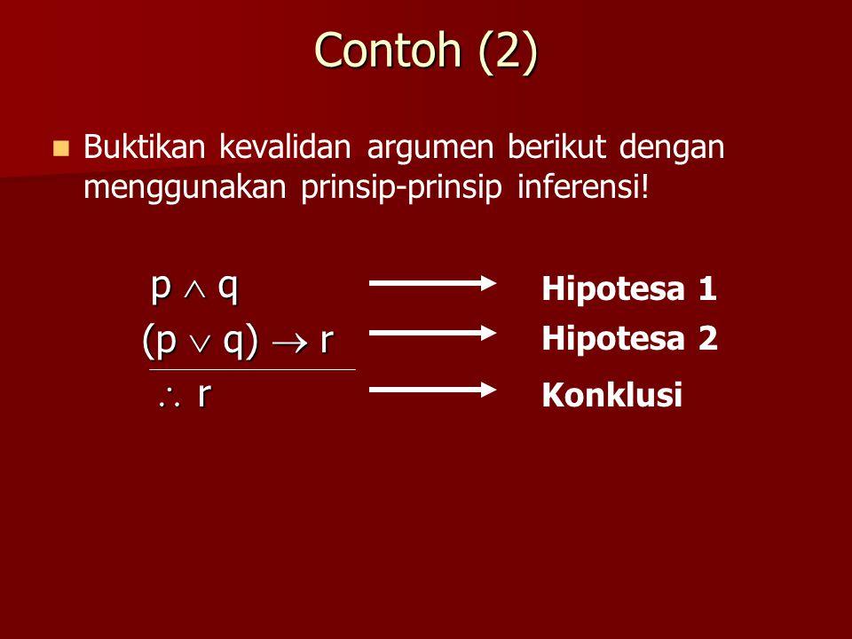 Contoh (2) Buktikan kevalidan argumen berikut dengan menggunakan prinsip-prinsip inferensi! p  q p  q (p  q)  r  r  r  r  r Hipotesa 1 Hipotes