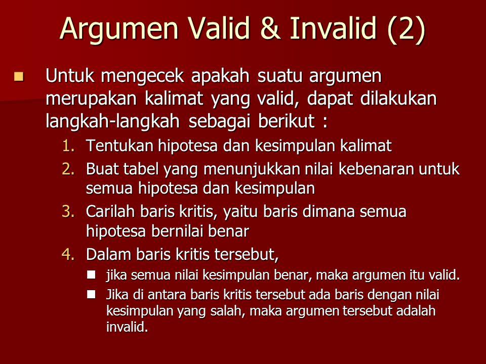 Argumen Valid & Invalid (2) Untuk mengecek apakah suatu argumen merupakan kalimat yang valid, dapat dilakukan langkah-langkah sebagai berikut : Untuk