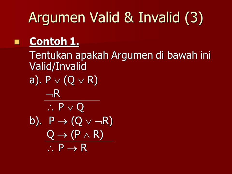 Argumen Valid & Invalid (3) Contoh 1. Contoh 1. Tentukan apakah Argumen di bawah ini Valid/Invalid a). P  (Q  R)  R  R  P  Q  P  Q b). P  (Q
