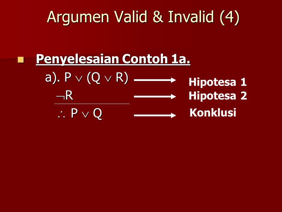 Argumen Valid & Invalid (4) Penyelesaian Contoh 1a. Penyelesaian Contoh 1a. a). P  (Q  R)  R  R  P  Q  P  Q Hipotesa 1 Hipotesa 2 Konklusi