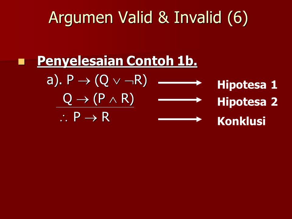 Argumen Valid & Invalid (6) Penyelesaian Contoh 1b. Penyelesaian Contoh 1b. a). P  (Q   R) Q  (P  R) Q  (P  R)  P  R  P  R Hipotesa 1 Hipot