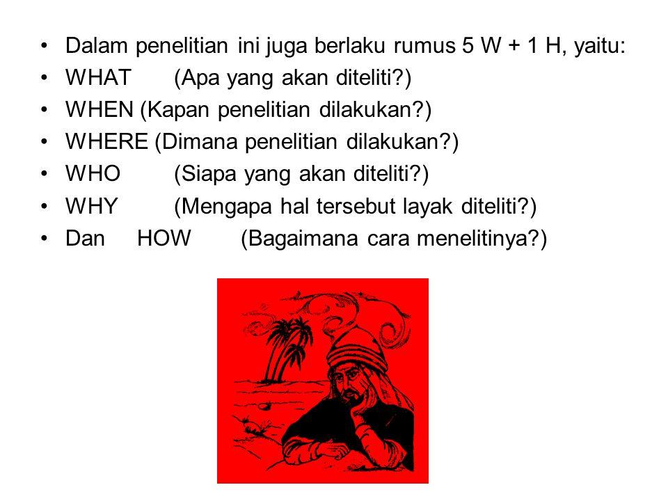 Dalam penelitian ini juga berlaku rumus 5 W + 1 H, yaitu: WHAT (Apa yang akan diteliti?) WHEN (Kapan penelitian dilakukan?) WHERE (Dimana penelitian d