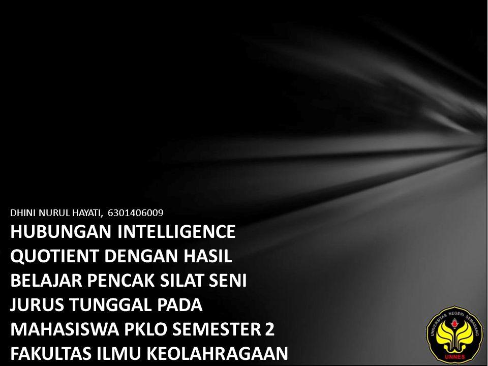 DHINI NURUL HAYATI, 6301406009 HUBUNGAN INTELLIGENCE QUOTIENT DENGAN HASIL BELAJAR PENCAK SILAT SENI JURUS TUNGGAL PADA MAHASISWA PKLO SEMESTER 2 FAKULTAS ILMU KEOLAHRAGAAN TAHUN AKADEMIK 2009-2010