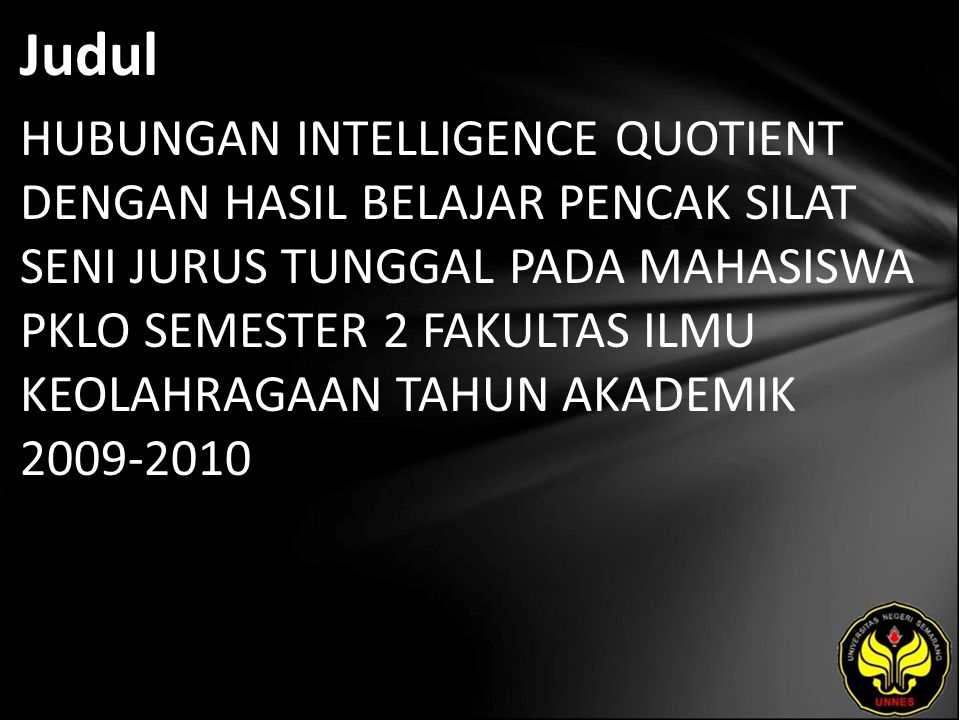 Abstrak Permasalahan dalam penelitian ini adalah : Apakah ada hubungan antara Intellegence Quotient dengan hasil belajar pencak silat seni jurus tunggal mahasiswa PKLO Semester 2 Tahun Akademik 2009-2010 ?.