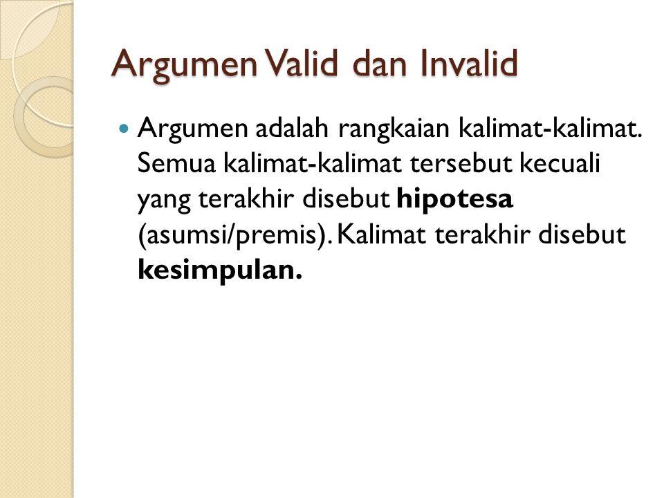 Argumen Valid dan Invalid Argumen adalah rangkaian kalimat-kalimat. Semua kalimat-kalimat tersebut kecuali yang terakhir disebut hipotesa (asumsi/prem