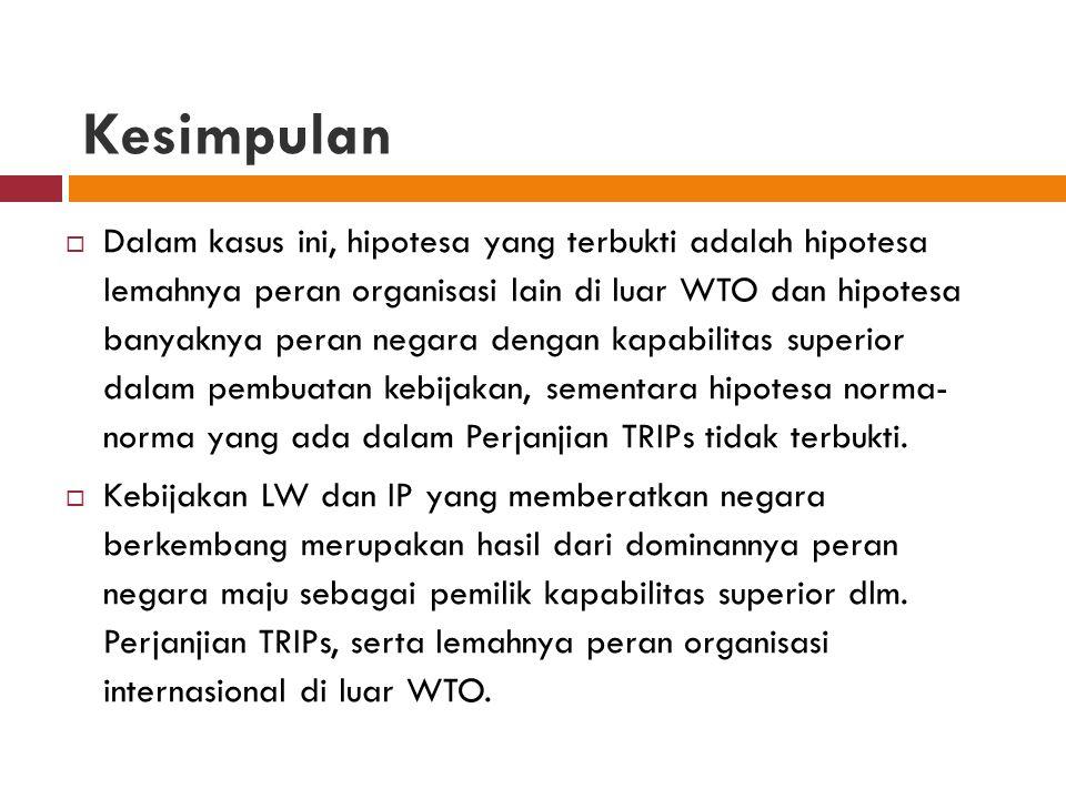 Kesimpulan  Dalam kasus ini, hipotesa yang terbukti adalah hipotesa lemahnya peran organisasi lain di luar WTO dan hipotesa banyaknya peran negara de