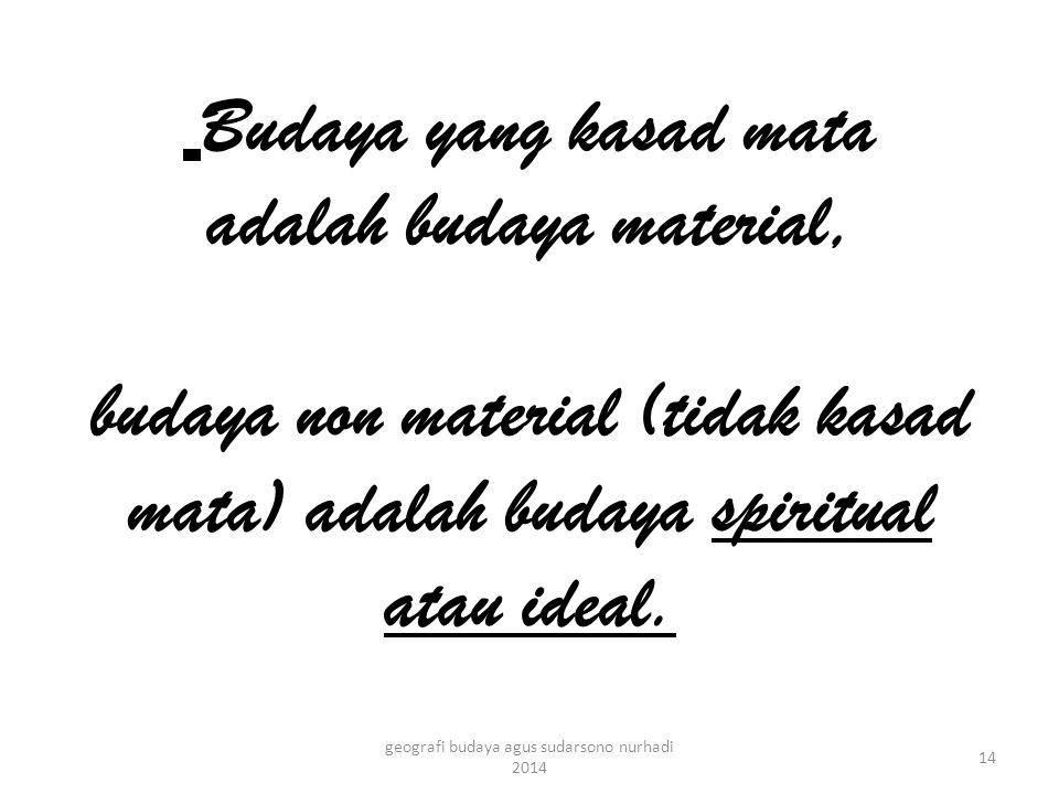 Budaya yang kasad mata adalah budaya material, budaya non material (tidak kasad mata) adalah budaya spiritual atau ideal.