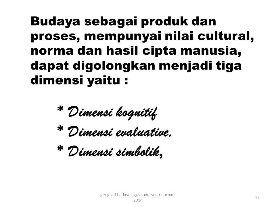 Budaya sebagai produk dan proses, mempunyai nilai cultural, norma dan hasil cipta manusia, dapat digolongkan menjadi tiga dimensi yaitu : * Dimensi kognitif * Dimensi evaluative, * Dimensi simbolik, 15 geografi budaya agus sudarsono nurhadi 2014