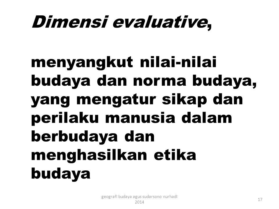 Dimensi evaluative, menyangkut nilai-nilai budaya dan norma budaya, yang mengatur sikap dan perilaku manusia dalam berbudaya dan menghasilkan etika budaya 17 geografi budaya agus sudarsono nurhadi 2014
