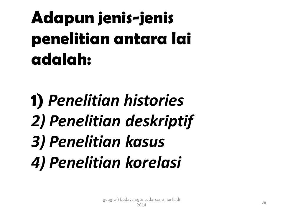 Adapun jenis-jenis penelitian antara lai adalah: 1) Penelitian histories 2) Penelitian deskriptif 3) Penelitian kasus 4) Penelitian korelasi 38 geografi budaya agus sudarsono nurhadi 2014