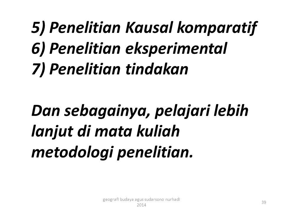 5) Penelitian Kausal komparatif 6) Penelitian eksperimental 7) Penelitian tindakan Dan sebagainya, pelajari lebih lanjut di mata kuliah metodologi penelitian.
