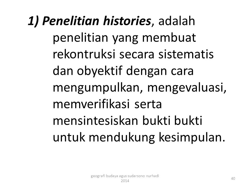 1) Penelitian histories, adalah penelitian yang membuat rekontruksi secara sistematis dan obyektif dengan cara mengumpulkan, mengevaluasi, memverifikasi serta mensintesiskan bukti bukti untuk mendukung kesimpulan.