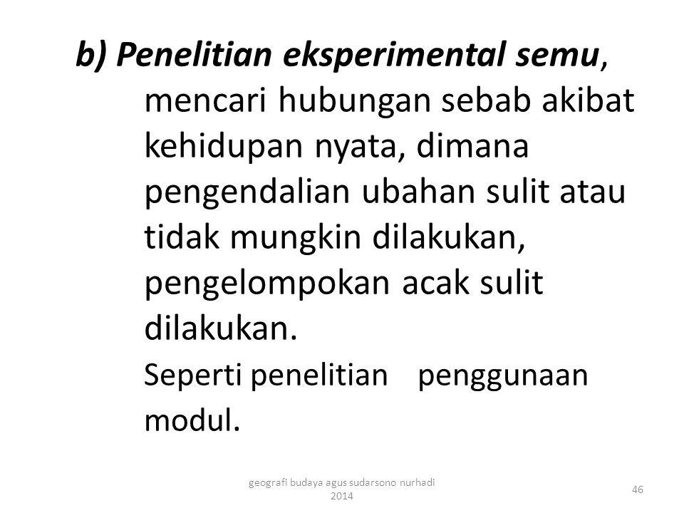 b) Penelitian eksperimental semu, mencari hubungan sebab akibat kehidupan nyata, dimana pengendalian ubahan sulit atau tidak mungkin dilakukan, pengelompokan acak sulit dilakukan.