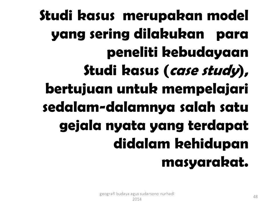 Studi kasus merupakan model yang sering dilakukan para peneliti kebudayaan Studi kasus (case study), bertujuan untuk mempelajari sedalam-dalamnya salah satu gejala nyata yang terdapat didalam kehidupan masyarakat.