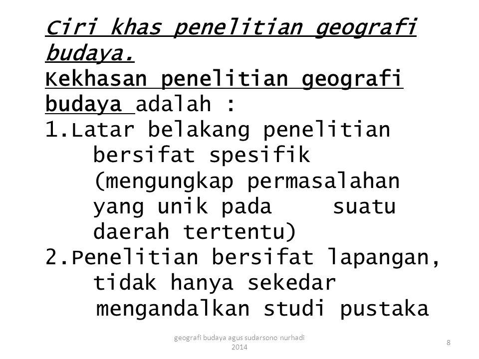 Ciri khas penelitian geografi budaya.