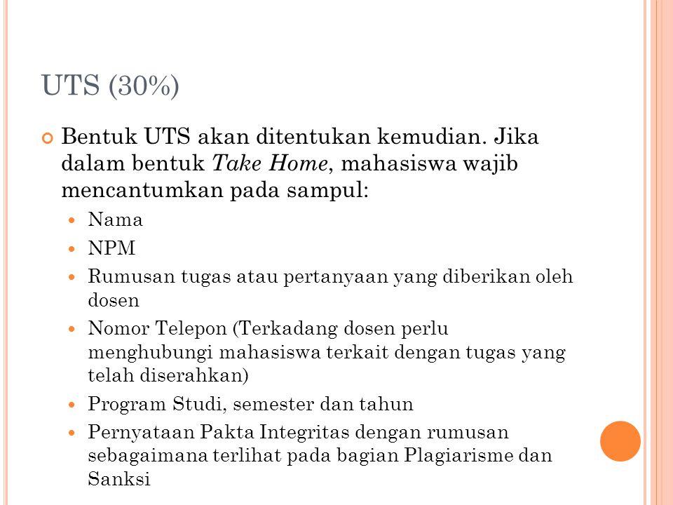 UTS (30%) Bentuk UTS akan ditentukan kemudian. Jika dalam bentuk Take Home, mahasiswa wajib mencantumkan pada sampul: Nama NPM Rumusan tugas atau pert