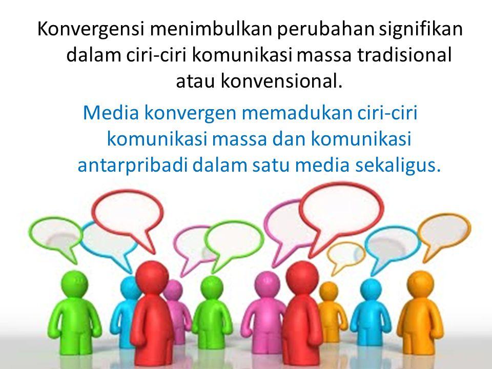 Konvergensi menimbulkan perubahan signifikan dalam ciri-ciri komunikasi massa tradisional atau konvensional. Media konvergen memadukan ciri-ciri komun