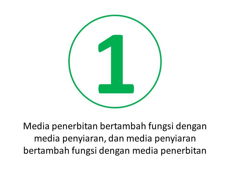 1 Media penerbitan bertambah fungsi dengan media penyiaran, dan media penyiaran bertambah fungsi dengan media penerbitan