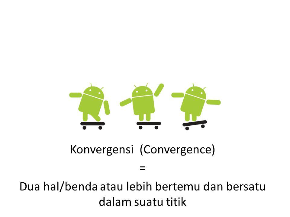Konvergensi (Convergence) = Dua hal/benda atau lebih bertemu dan bersatu dalam suatu titik