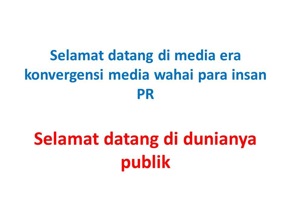 Selamat datang di media era konvergensi media wahai para insan PR Selamat datang di dunianya publik