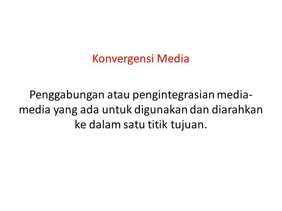 Konvergensi Media Penggabungan atau pengintegrasian media- media yang ada untuk digunakan dan diarahkan ke dalam satu titik tujuan.