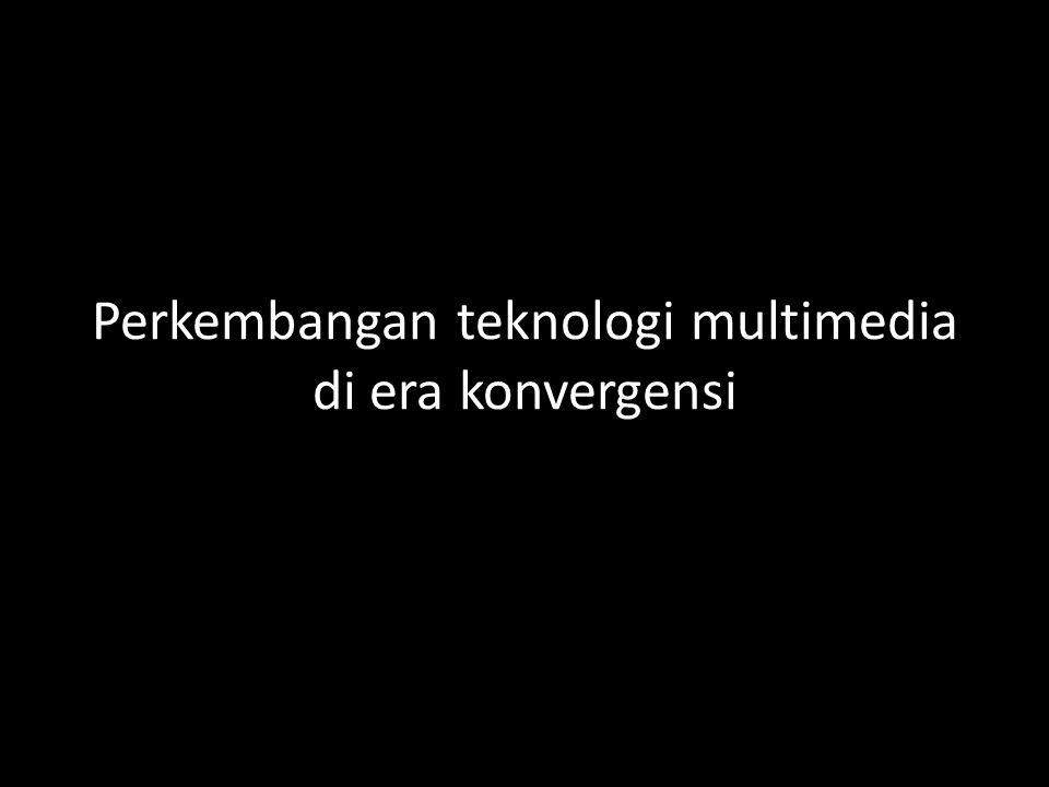 Perkembangan teknologi multimedia di era konvergensi
