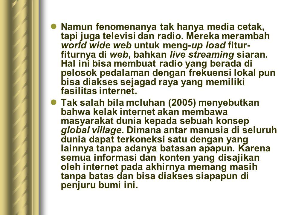 Namun fenomenanya tak hanya media cetak, tapi juga televisi dan radio. Mereka merambah world wide web untuk meng-up load fitur- fiturnya di web, bahka