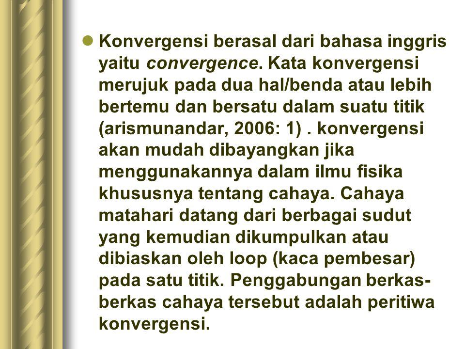 Konvergensi berasal dari bahasa inggris yaitu convergence. Kata konvergensi merujuk pada dua hal/benda atau lebih bertemu dan bersatu dalam suatu titi