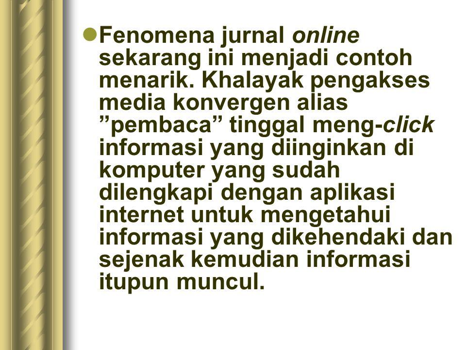 """Fenomena jurnal online sekarang ini menjadi contoh menarik. Khalayak pengakses media konvergen alias """"pembaca"""" tinggal meng-click informasi yang diing"""