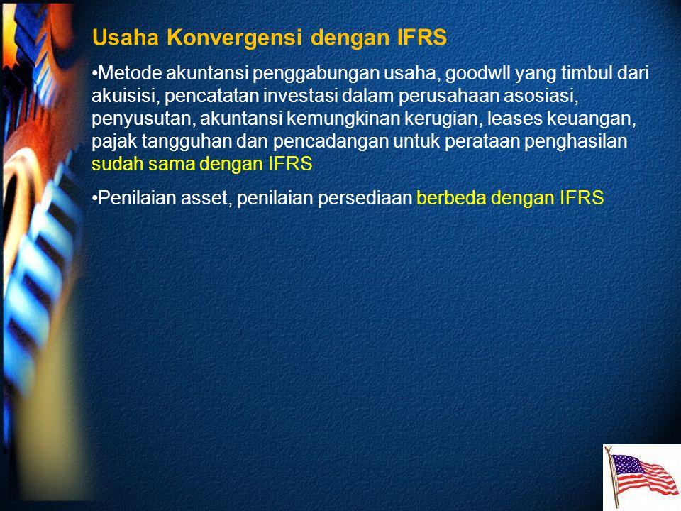 Usaha Konvergensi dengan IFRS Metode akuntansi penggabungan usaha, goodwll yang timbul dari akuisisi, pencatatan investasi dalam perusahaan asosiasi, penyusutan, akuntansi kemungkinan kerugian, leases keuangan, pajak tangguhan dan pencadangan untuk perataan penghasilan sudah sama dengan IFRS Penilaian asset, penilaian persediaan berbeda dengan IFRS
