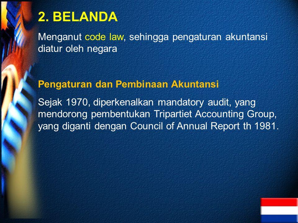 2. BELANDA Menganut code law, sehingga pengaturan akuntansi diatur oleh negara Pengaturan dan Pembinaan Akuntansi Sejak 1970, diperkenalkan mandatory