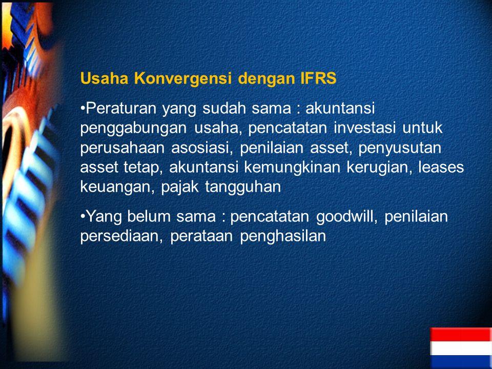 Usaha Konvergensi dengan IFRS Peraturan yang sudah sama : akuntansi penggabungan usaha, pencatatan investasi untuk perusahaan asosiasi, penilaian asset, penyusutan asset tetap, akuntansi kemungkinan kerugian, leases keuangan, pajak tangguhan Yang belum sama : pencatatan goodwill, penilaian persediaan, perataan penghasilan