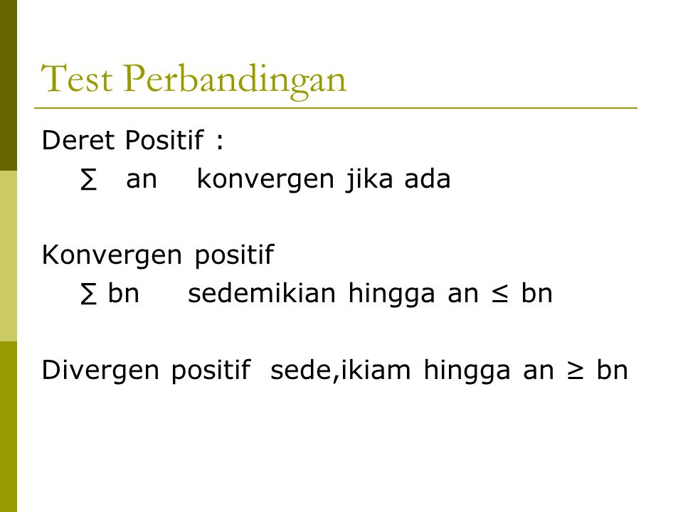 Test Perbandingan Deret Positif : ∑ an konvergen jika ada Konvergen positif ∑ bn sedemikian hingga an ≤ bn Divergen positif sede,ikiam hingga an ≥ bn