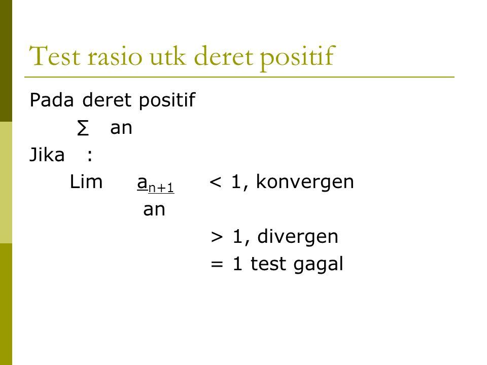 Test rasio utk deret positif Pada deret positif ∑ an Jika : Lim a n+1 < 1, konvergen an > 1, divergen = 1 test gagal