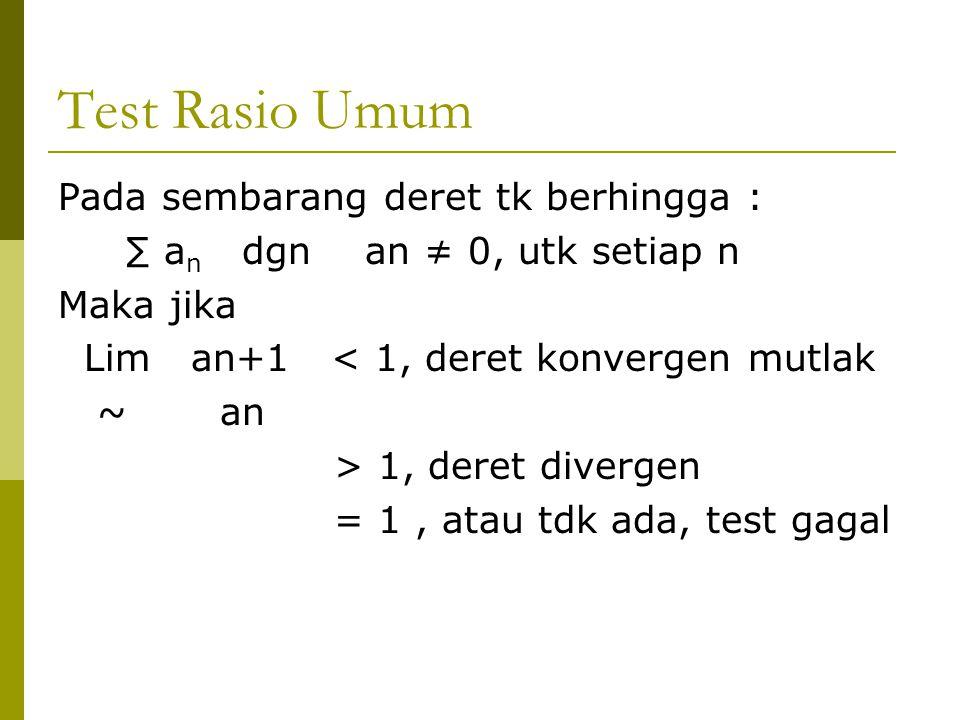 Test Rasio Umum Pada sembarang deret tk berhingga : ∑ a n dgn an ≠ 0, utk setiap n Maka jika Lim an+1 < 1, deret konvergen mutlak ~ an > 1, deret dive