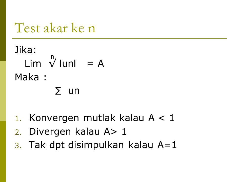 Test akar ke n Jika: Lim √ lunl = A Maka : ∑ un 1. Konvergen mutlak kalau A < 1 2. Divergen kalau A> 1 3. Tak dpt disimpulkan kalau A=1 n