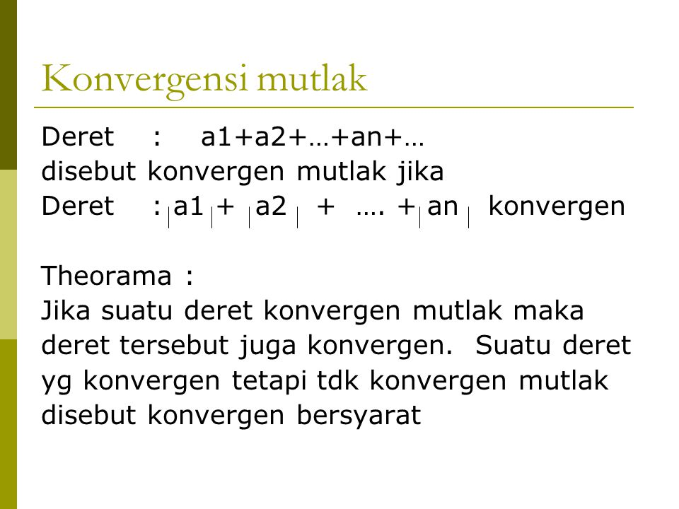 Konvergensi mutlak Deret : a1+a2+…+an+… disebut konvergen mutlak jika Deret : a1 + a2 + …. + an konvergen Theorama : Jika suatu deret konvergen mutlak
