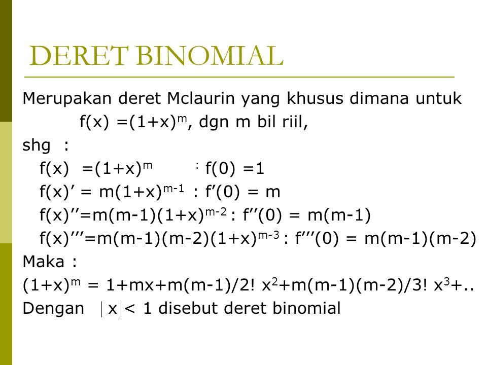 DERET BINOMIAL Merupakan deret Mclaurin yang khusus dimana untuk f(x) =(1+x) m, dgn m bil riil, shg : f(x) =(1+x) m : f(0) =1 f(x)' = m(1+x) m-1 : f'(