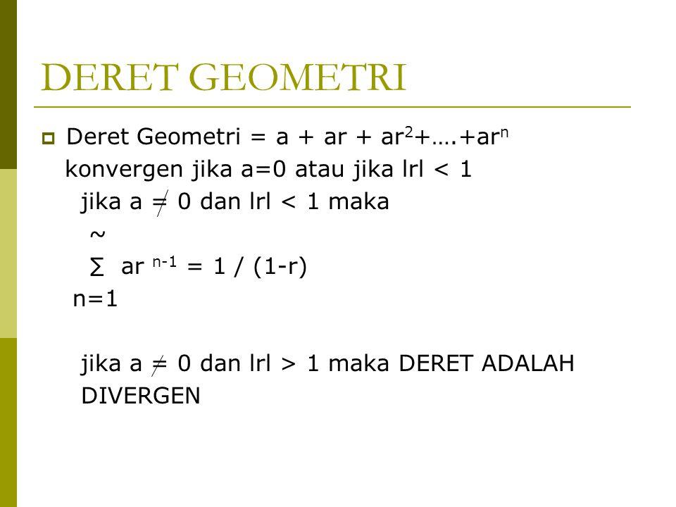 DERET GEOMETRI  Deret Geometri = a + ar + ar 2 +….+ar n konvergen jika a=0 atau jika lrl < 1 jika a = 0 dan lrl < 1 maka ~ ∑ ar n-1 = 1 / (1-r) n=1 j