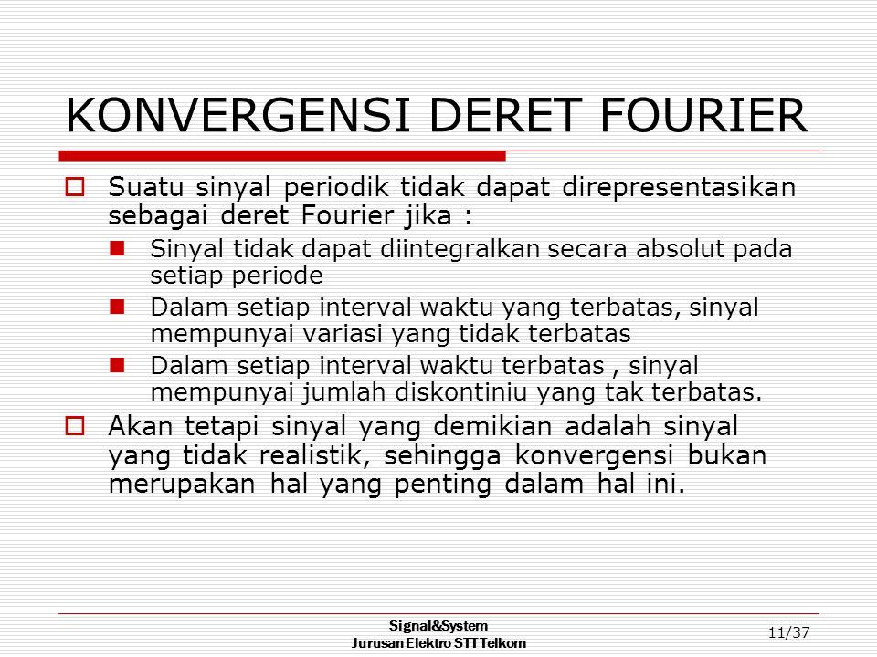 Signal&System Jurusan Elektro STT Telkom 11/37 KONVERGENSI DERET FOURIER  Suatu sinyal periodik tidak dapat direpresentasikan sebagai deret Fourier j