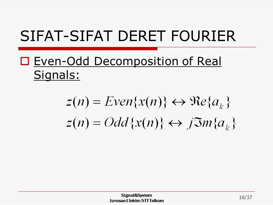 Signal&System Jurusan Elektro STT Telkom 16/37 SIFAT-SIFAT DERET FOURIER  Even-Odd Decomposition of Real Signals: