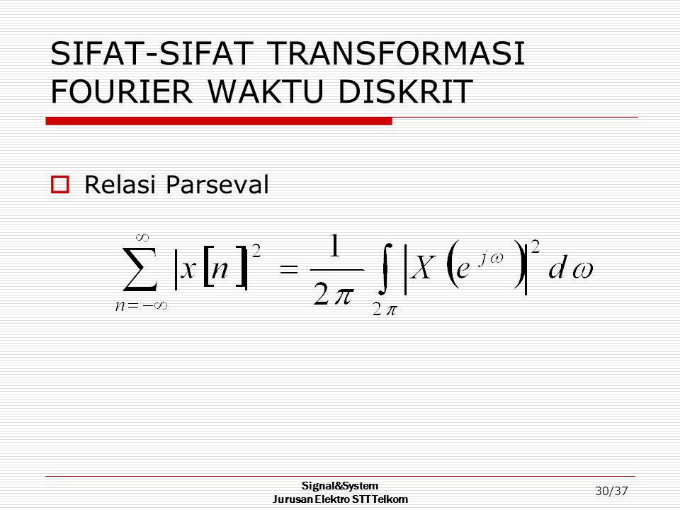 Signal&System Jurusan Elektro STT Telkom 30/37 SIFAT-SIFAT TRANSFORMASI FOURIER WAKTU DISKRIT  Relasi Parseval