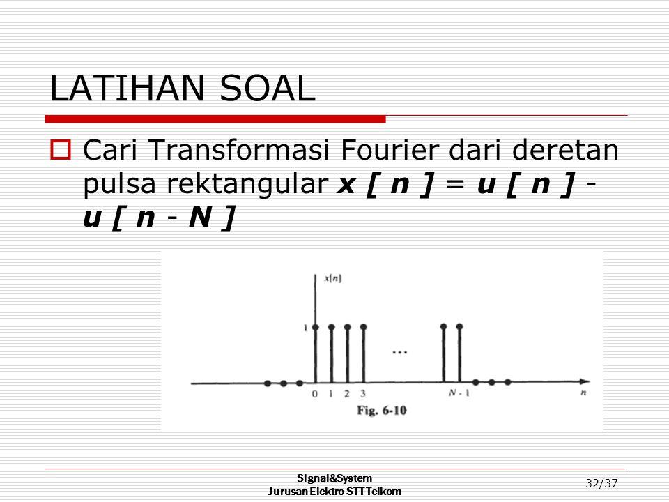 Signal&System Jurusan Elektro STT Telkom 32/37 LATIHAN SOAL  Cari Transformasi Fourier dari deretan pulsa rektangular x [ n ] = u [ n ] - u [ n - N ]