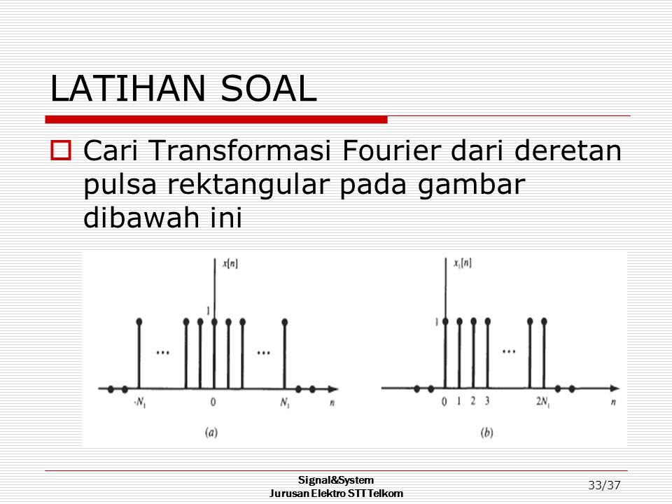 Signal&System Jurusan Elektro STT Telkom 33/37 LATIHAN SOAL  Cari Transformasi Fourier dari deretan pulsa rektangular pada gambar dibawah ini
