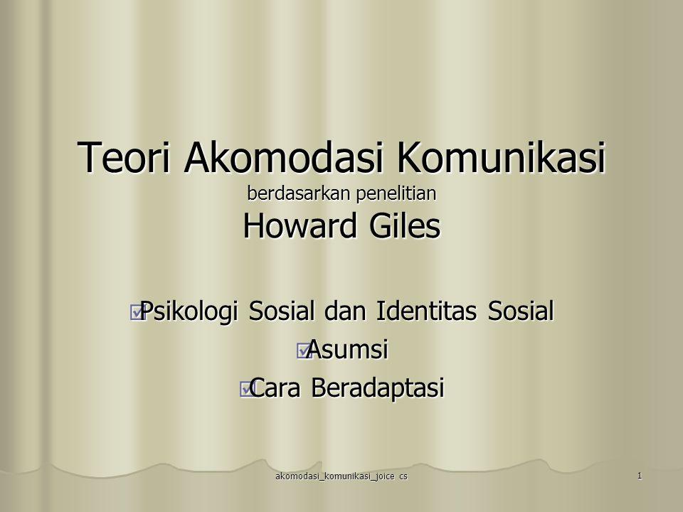 akomodasi_komunikasi_joice cs 1 Teori Akomodasi Komunikasi berdasarkan penelitian Howard Giles  Psikologi Sosial dan Identitas Sosial  Asumsi  Cara