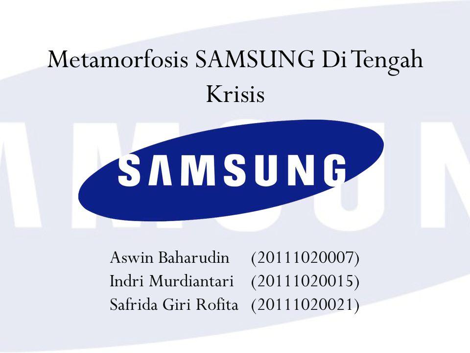 Metamorfosis SAMSUNG Di Tengah Krisis Aswin Baharudin (20111020007) Indri Murdiantari(20111020015) Safrida Giri Rofita(20111020021)